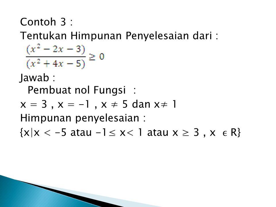 Contoh 3 : Tentukan Himpunan Penyelesaian dari : Jawab : Pembuat nol Fungsi : x = 3, x = -1, x ≠ 5 dan x≠ 1 Himpunan penyelesaian : {x|x < -5 atau -1≤