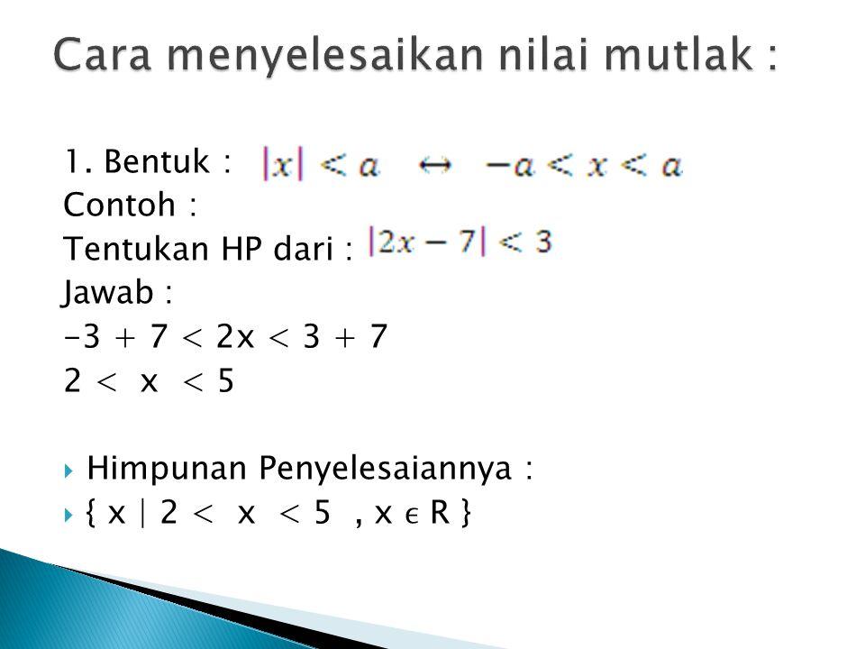 1. Bentuk : Contoh : Tentukan HP dari : Jawab : -3 + 7 < 2x < 3 + 7 2 < x < 5  Himpunan Penyelesaiannya :  { x | 2 < x < 5, x R }