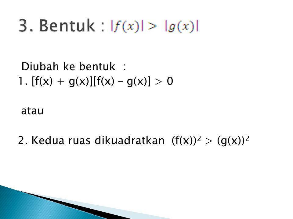 Diubah ke bentuk : 1. [f(x) + g(x)][f(x) – g(x)] > 0 atau 2. Kedua ruas dikuadratkan (f(x)) 2 > (g(x)) 2