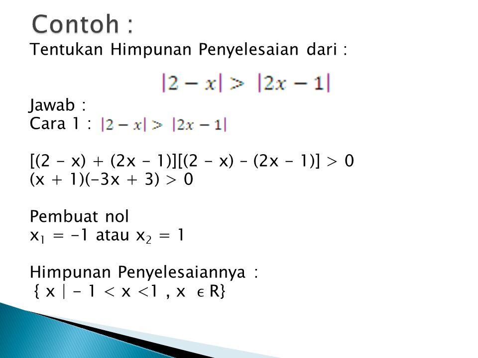 Tentukan Himpunan Penyelesaian dari : Jawab : Cara 1 : [(2 - x) + (2x - 1)][(2 - x) – (2x - 1)] > 0 (x + 1)(-3x + 3) > 0 Pembuat nol x 1 = -1 atau x 2