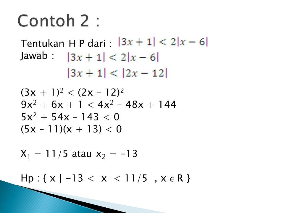 Tentukan H P dari : Jawab : (3x + 1) 2 < (2x – 12) 2 9x 2 + 6x + 1 < 4x 2 – 48x + 144 5x 2 + 54x – 143 < 0 (5x – 11)(x + 13) < 0 X 1 = 11/5 atau x 2 =