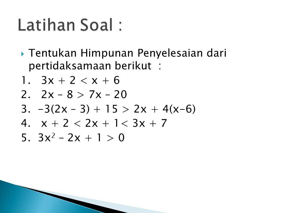  Tentukan Himpunan Penyelesaian dari pertidaksamaan berikut : 1. 3x + 2 < x + 6 2. 2x – 8 > 7x – 20 3. -3(2x – 3) + 15 > 2x + 4(x-6) 4. x + 2 < 2x +