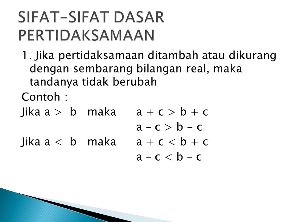 1. Jika pertidaksamaan ditambah atau dikurang dengan sembarang bilangan real, maka tandanya tidak berubah Contoh : Jika a > b makaa + c > b + c a – c