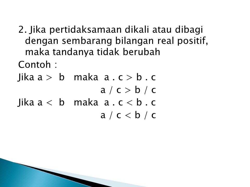 2. Jika pertidaksamaan dikali atau dibagi dengan sembarang bilangan real positif, maka tandanya tidak berubah Contoh : Jika a > b maka a. c > b. c a /