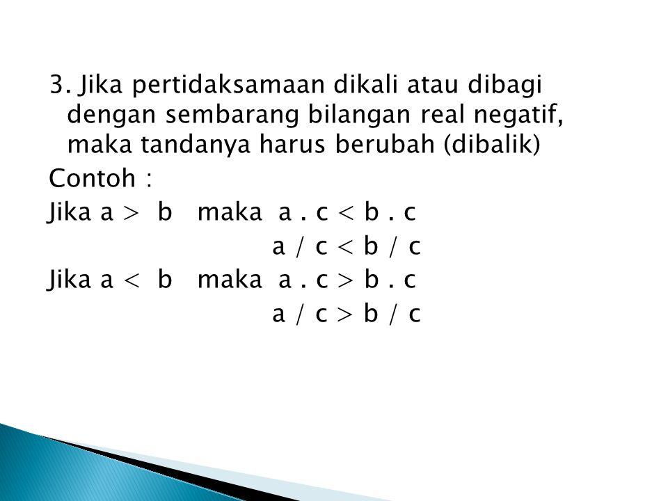 3. Jika pertidaksamaan dikali atau dibagi dengan sembarang bilangan real negatif, maka tandanya harus berubah (dibalik) Contoh : Jika a > b maka a. c