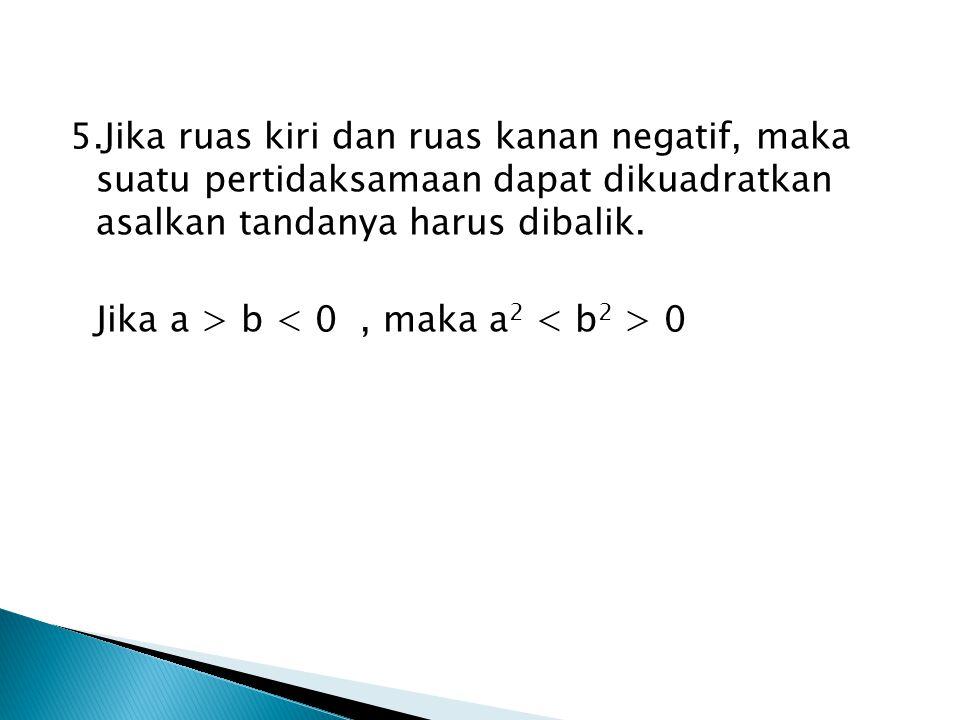 5.Jika ruas kiri dan ruas kanan negatif, maka suatu pertidaksamaan dapat dikuadratkan asalkan tandanya harus dibalik. Jika a > b 0
