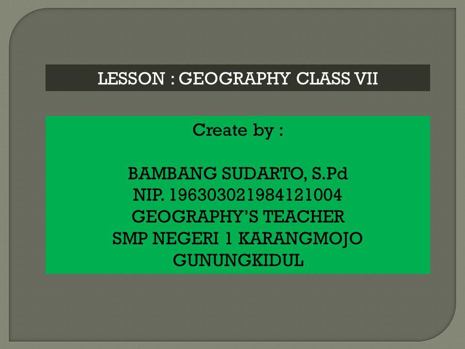 LESSON : GEOGRAPHY CLASS VII Create by : BAMBANG SUDARTO, S.Pd NIP.