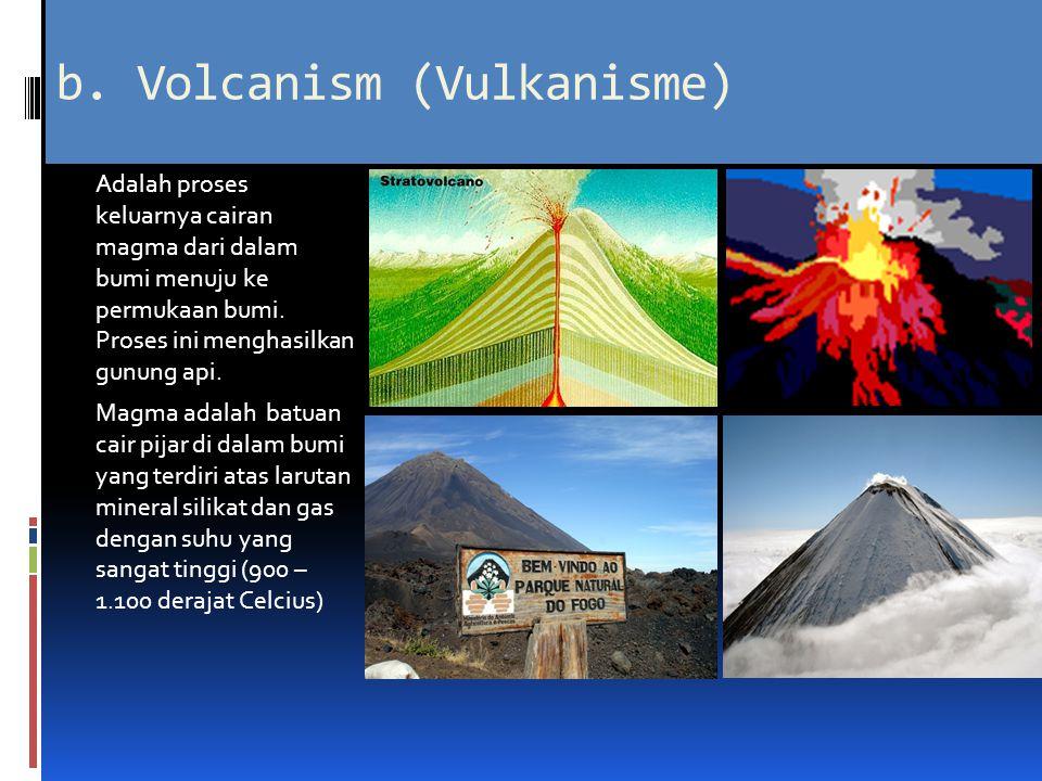 b. Volcanism (Vulkanisme) Adalah proses keluarnya cairan magma dari dalam bumi menuju ke permukaan bumi. Proses ini menghasilkan gunung api. Magma ada