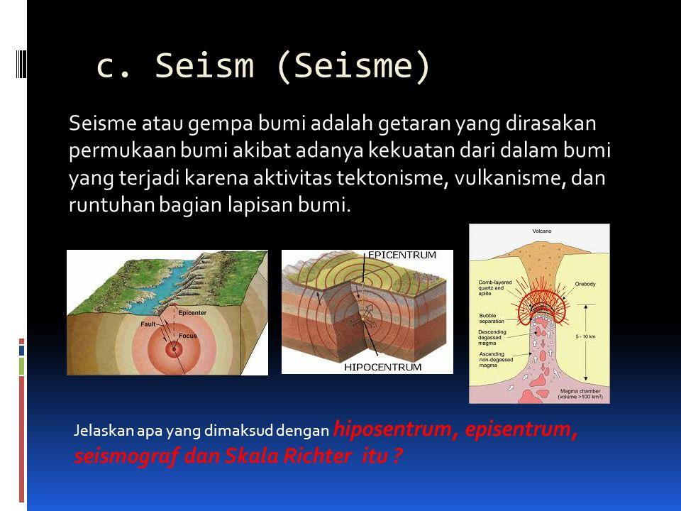 c. Seism (Seisme) Seisme atau gempa bumi adalah getaran yang dirasakan permukaan bumi akibat adanya kekuatan dari dalam bumi yang terjadi karena aktiv