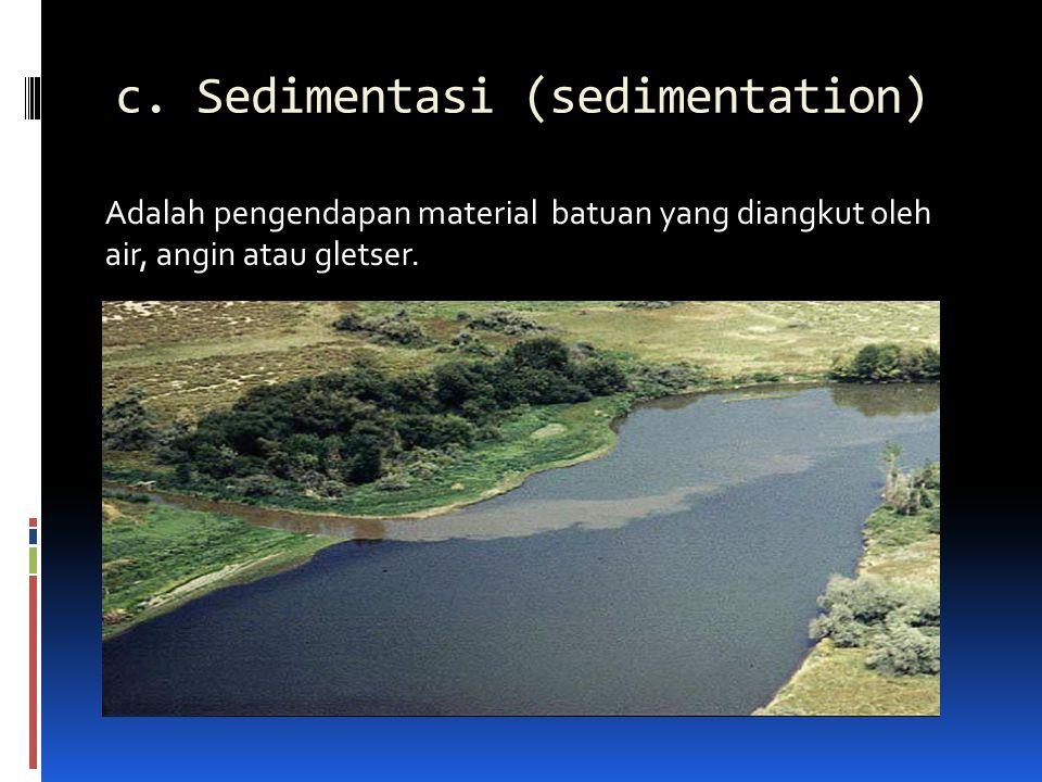 c. Sedimentasi (sedimentation) Adalah pengendapan material batuan yang diangkut oleh air, angin atau gletser.