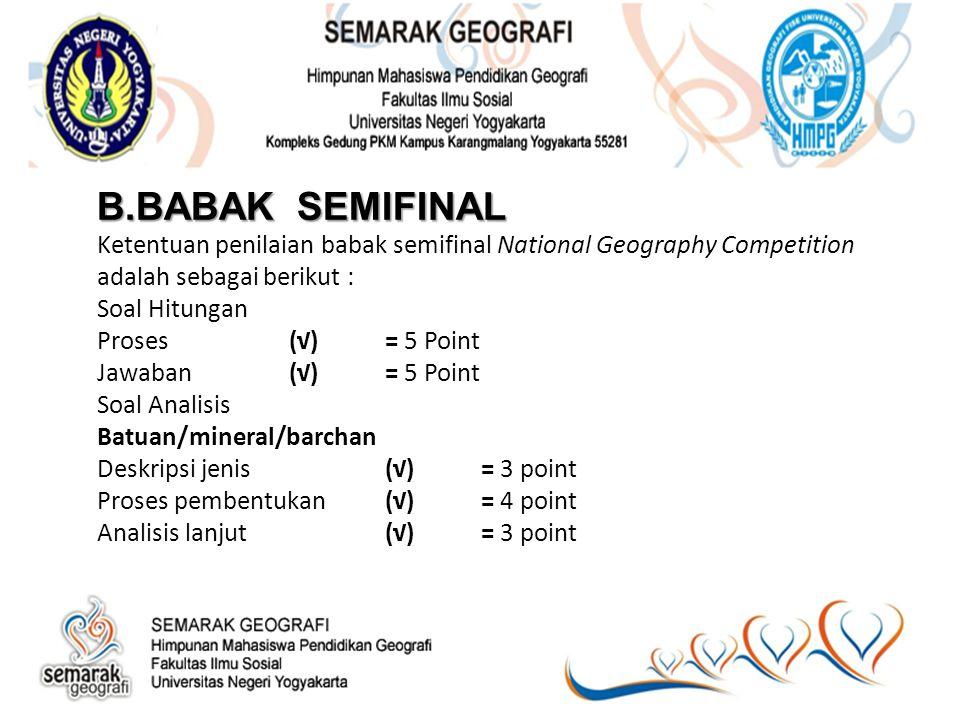 B.BABAK SEMIFINAL B.BABAK SEMIFINAL Ketentuan penilaian babak semifinal National Geography Competition adalah sebagai berikut : Soal Hitungan Proses(√