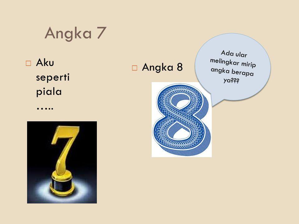 Angka 7  Aku seperti piala …..  Angka 8 Ada ular melingkar mirip angka berapa ya???