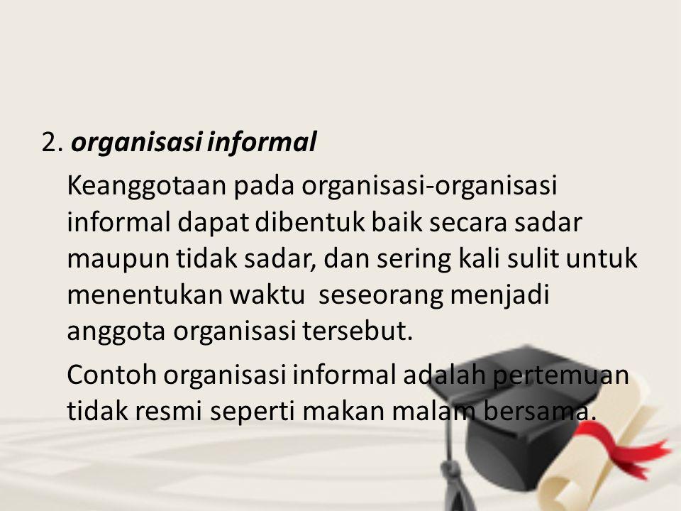2. organisasi informal Keanggotaan pada organisasi-organisasi informal dapat dibentuk baik secara sadar maupun tidak sadar, dan sering kali sulit untu
