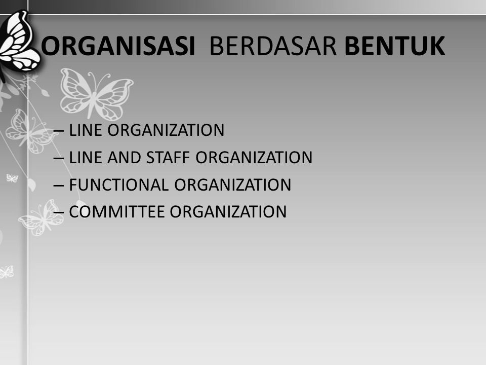 ORGANISASI BERDASAR BENTUK – LINE ORGANIZATION – LINE AND STAFF ORGANIZATION – FUNCTIONAL ORGANIZATION – COMMITTEE ORGANIZATION