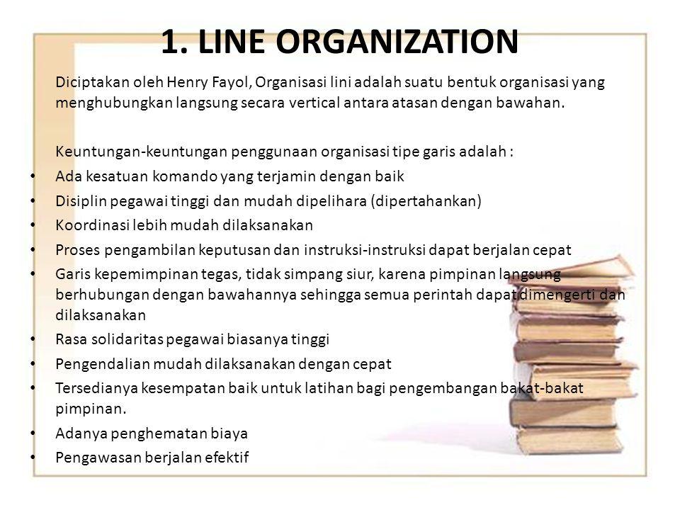 1. LINE ORGANIZATION Diciptakan oleh Henry Fayol, Organisasi lini adalah suatu bentuk organisasi yang menghubungkan langsung secara vertical antara at
