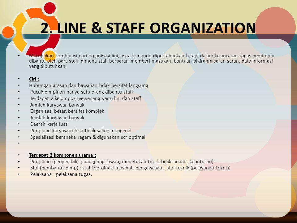 2. LINE & STAFF ORGANIZATION Merupakan kombinasi dari organisasi lini, asaz komando dipertahankan tetapi dalam kelancaran tugas pemimpin dibantu oleh