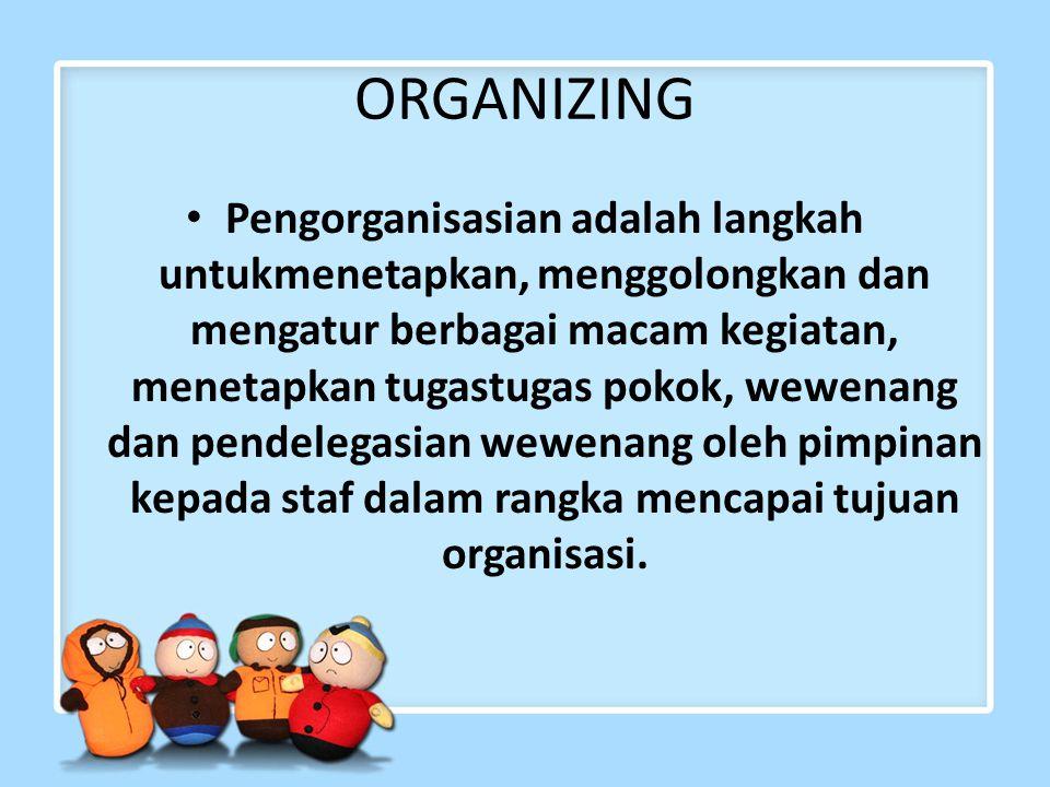 ORGANIZING Pengorganisasian adalah langkah untukmenetapkan, menggolongkan dan mengatur berbagai macam kegiatan, menetapkan tugastugas pokok, wewenang dan pendelegasian wewenang oleh pimpinan kepada staf dalam rangka mencapai tujuan organisasi.