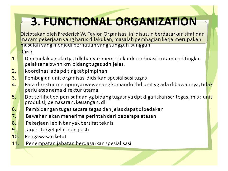 3. FUNCTIONAL ORGANIZATION Diciptakan oleh Frederick W. Taylor, Organisasi ini disusun berdasarkan sifat dan macam pekerjaan yang harus dilakukan, mas