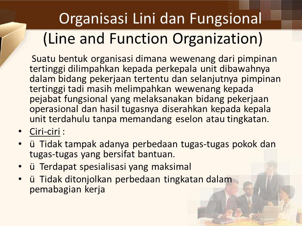 Organisasi Lini dan Fungsional (Line and Function Organization) Suatu bentuk organisasi dimana wewenang dari pimpinan tertinggi dilimpahkan kepada per