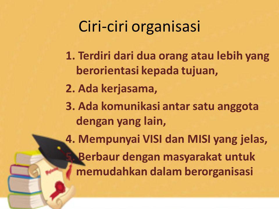 Ciri-ciri organisasi 1.Terdiri dari dua orang atau lebih yang berorientasi kepada tujuan, 2.