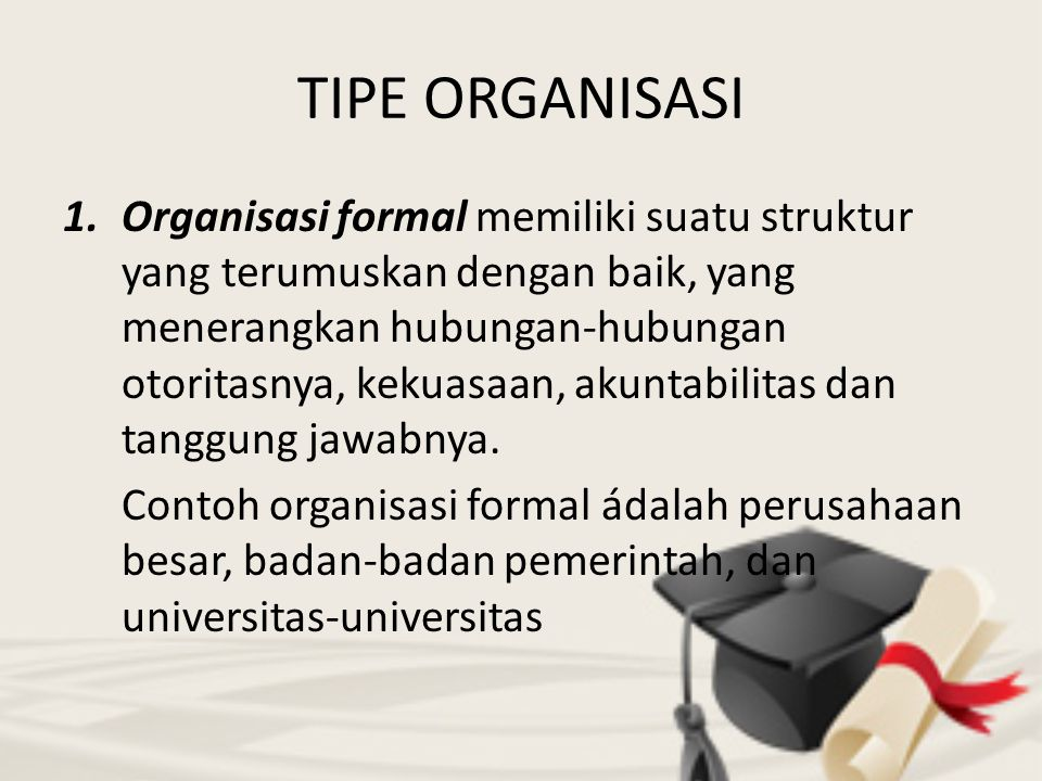 TIPE ORGANISASI 1.Organisasi formal memiliki suatu struktur yang terumuskan dengan baik, yang menerangkan hubungan-hubungan otoritasnya, kekuasaan, ak