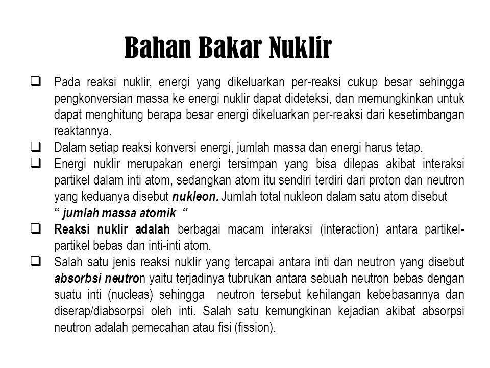 Bahan Bakar Nuklir  Pada reaksi nuklir, energi yang dikeluarkan per-reaksi cukup besar sehingga pengkonversian massa ke energi nuklir dapat dideteksi