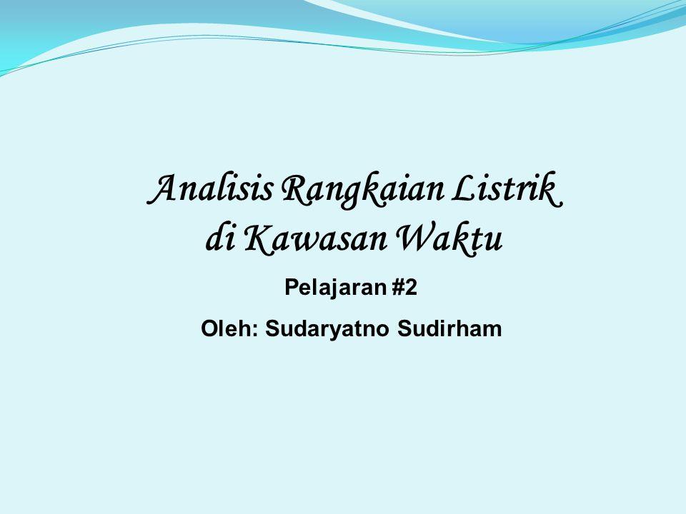Analisis Rangkaian Listrik di Kawasan Waktu Pelajaran #2 Oleh: Sudaryatno Sudirham