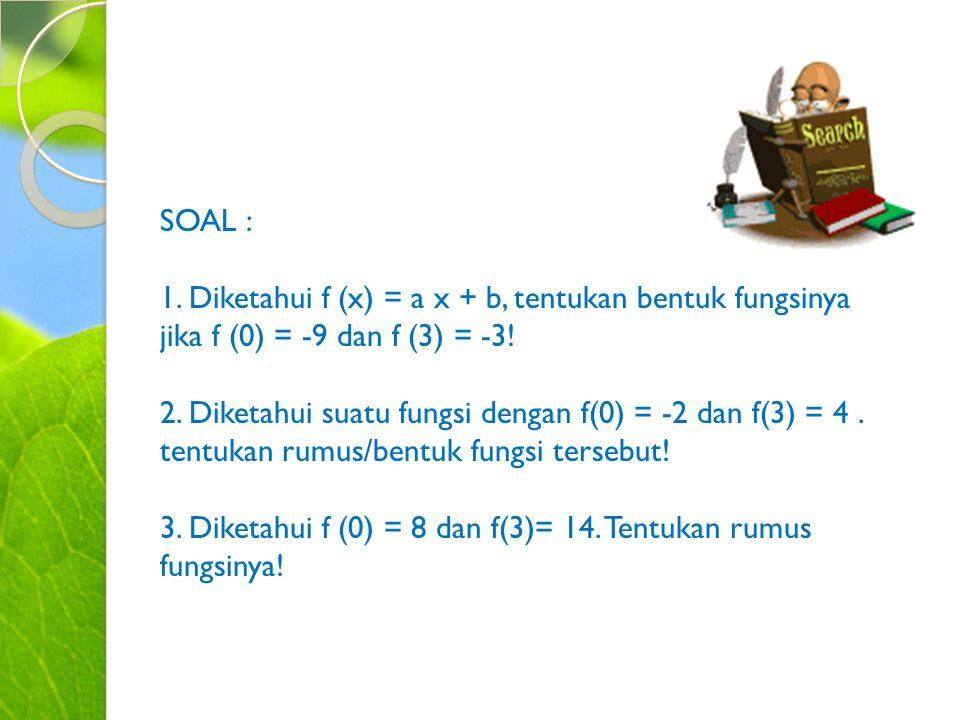 SOAL : 1. Diketahui f (x) = a x + b, tentukan bentuk fungsinya jika f (0) = -9 dan f (3) = -3! 2. Diketahui suatu fungsi dengan f(0) = -2 dan f(3) = 4