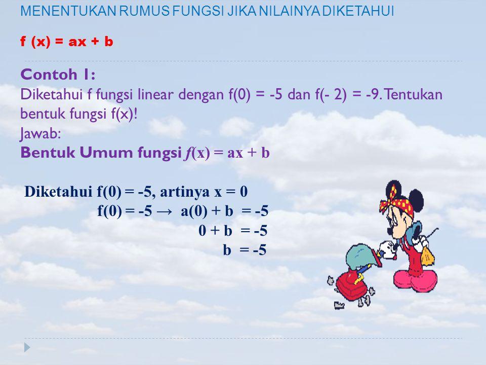 MENENTUKAN RUMUS FUNGSI JIKA NILAINYA DIKETAHUI f (x) = ax + b Contoh 1: Diketahui f fungsi linear dengan f(0) = -5 dan f(- 2) = -9. Tentukan bentuk f