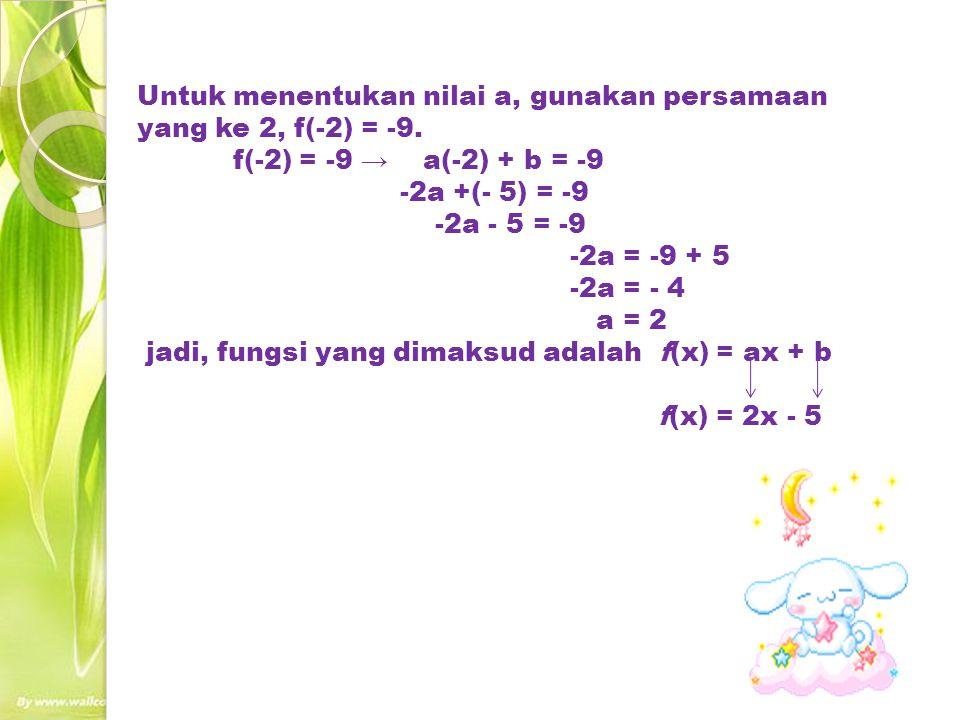 Untuk menentukan nilai a, gunakan persamaan yang ke 2, f(-2) = -9. f(-2) = -9 → a(-2) + b = -9 -2a +(- 5) = -9 -2a - 5 = -9 -2a = -9 + 5 -2a = - 4 a =