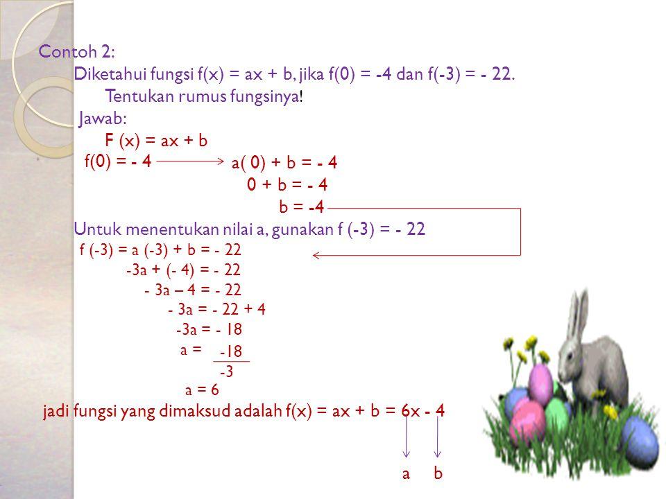 Contoh 2: Diketahui fungsi f(x) = ax + b, jika f(0) = -4 dan f(-3) = - 22. Tentukan rumus fungsinya ! Jawab: F (x) = ax + b a( 0) + b = - 4 0 + b = -