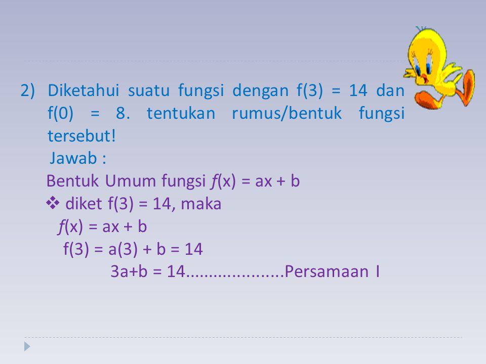 2)Diketahui suatu fungsi dengan f(3) = 14 dan f(0) = 8. tentukan rumus/bentuk fungsi tersebut! Jawab : Bentuk Umum fungsi f(x) = ax + b  d diket f(3