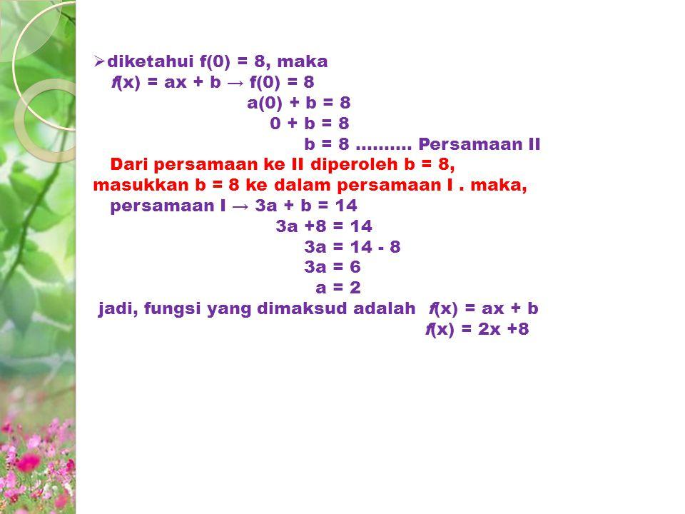  diketahui f(0) = 8, maka f(x) = ax + b → f(0) = 8 a(0) + b = 8 0 + b = 8 b = 8.......... Persamaan II Dari persamaan ke II diperoleh b = 8, masukkan