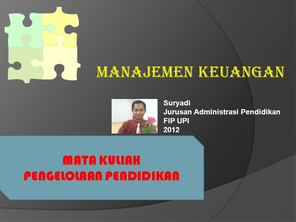 MANAJEMEN KEUANGAN MATA KULIAH PENGELOLAAN PENDIDIKAN Suryadi Jurusan Administrasi Pendidikan FIP UPI 2012