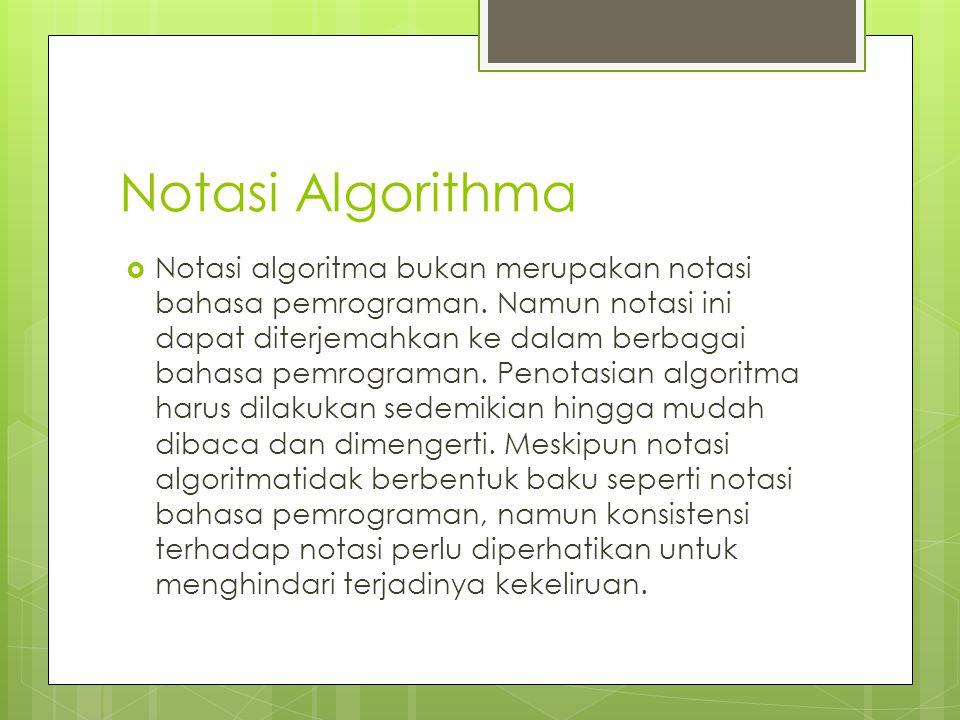 Notasi Algorithma  Notasi algoritma bukan merupakan notasi bahasa pemrograman. Namun notasi ini dapat diterjemahkan ke dalam berbagai bahasa pemrogra