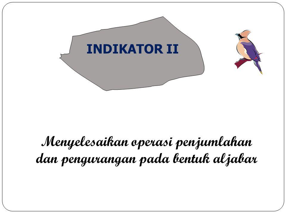 Menyelesaikan operasi penjumlahan dan pengurangan pada bentuk aljabar INDIKATOR II