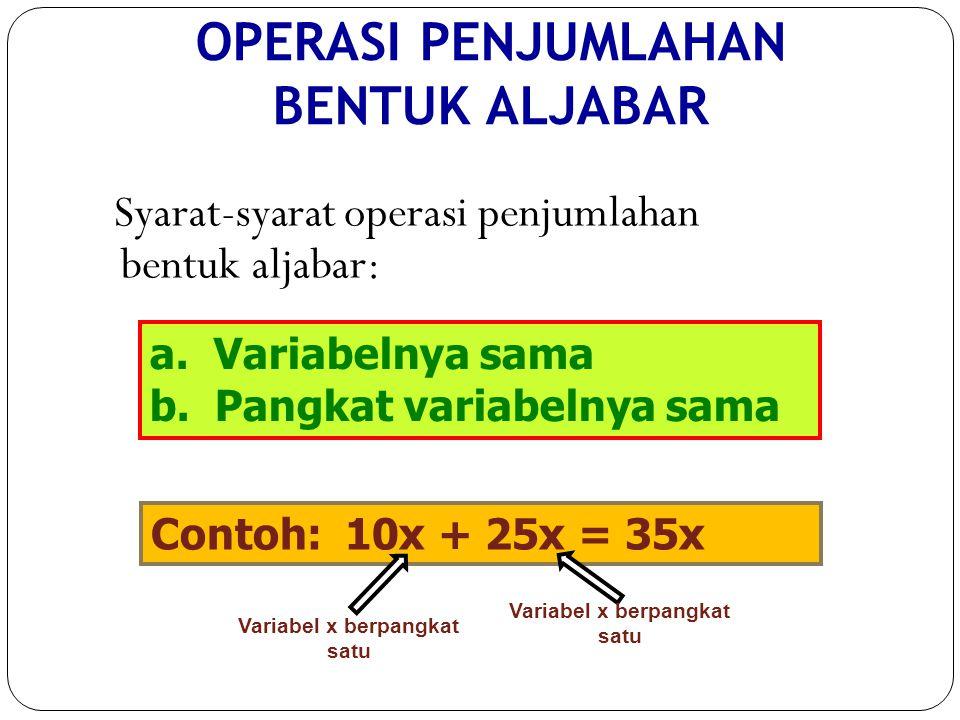 OPERASI PENJUMLAHAN BENTUK ALJABAR Syarat-syarat operasi penjumlahan bentuk aljabar: a. Variabelnya sama b. Pangkat variabelnya sama Contoh: 10x + 25x