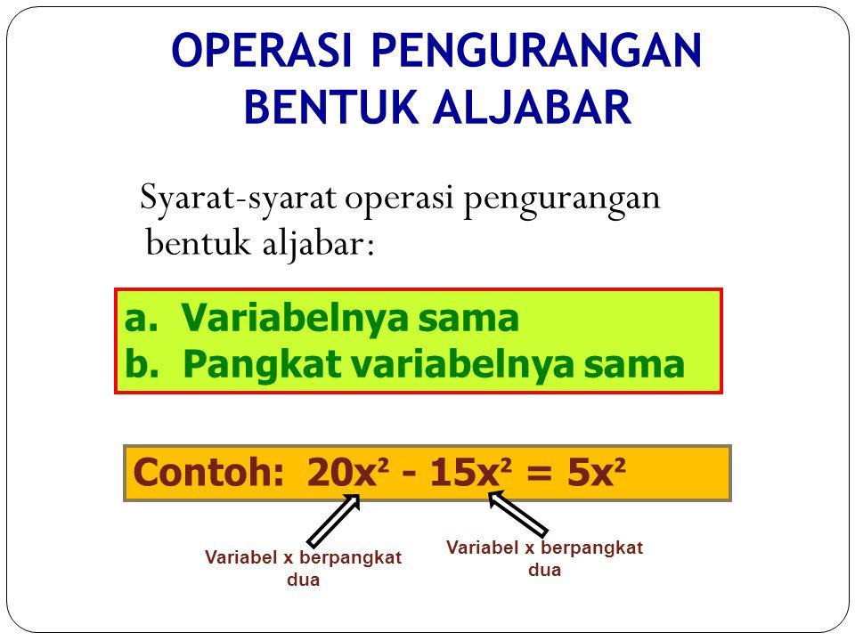 a. Variabelnya sama b. Pangkat variabelnya sama Contoh: 20x ² - 15x ² = 5x ² Variabel x berpangkat dua OPERASI PENGURANGAN BENTUK ALJABAR Syarat-syara