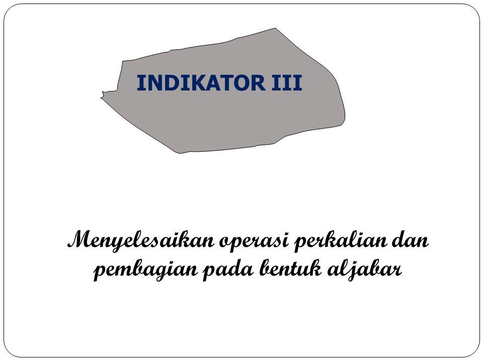 Menyelesaikan operasi perkalian dan pembagian pada bentuk aljabar INDIKATOR III