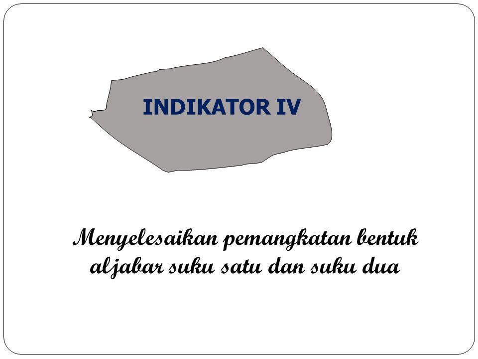 Menyelesaikan pemangkatan bentuk aljabar suku satu dan suku dua INDIKATOR IV