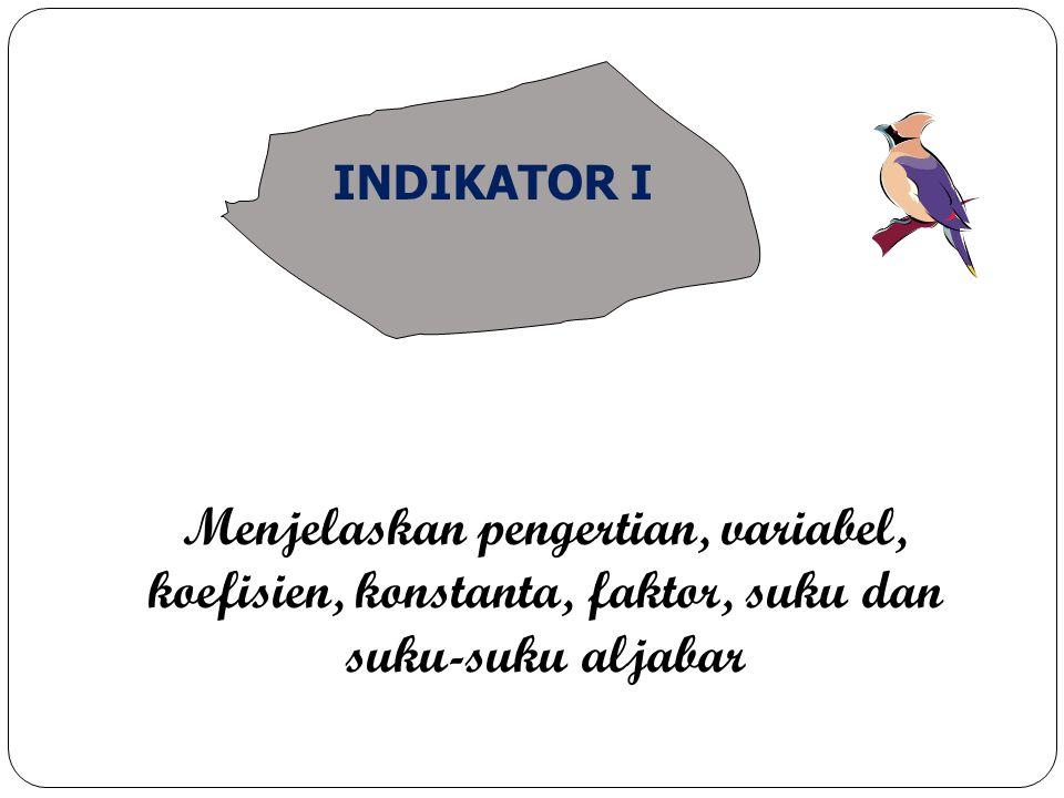 Menjelaskan pengertian, variabel, koefisien, konstanta, faktor, suku dan suku-suku aljabar INDIKATOR I