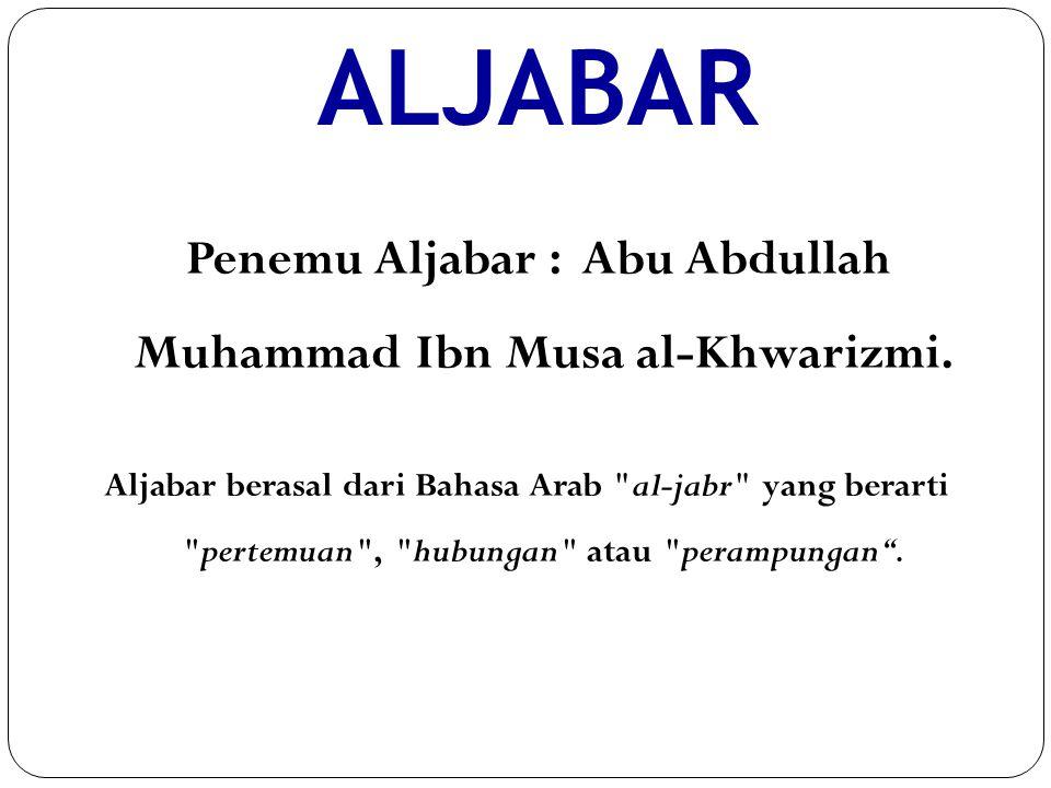 ALJABAR Penemu Aljabar : Abu Abdullah Muhammad Ibn Musa al-Khwarizmi. Aljabar berasal dari Bahasa Arab