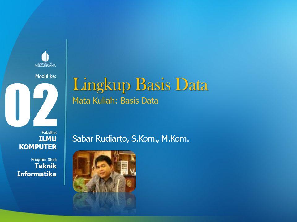 Modul ke: Fakultas Program Studi Lingkup Basis Data Mata Kuliah: Basis Data Sabar Rudiarto, S.Kom., M.Kom. 0202 ILMU KOMPUTER Teknik Informatika