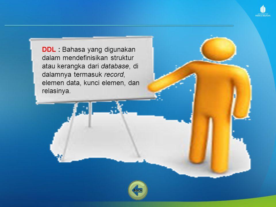 DDL : Bahasa yang digunakan dalam mendefinisikan struktur atau kerangka dari database, di dalamnya termasuk record, elemen data, kunci elemen, dan rel