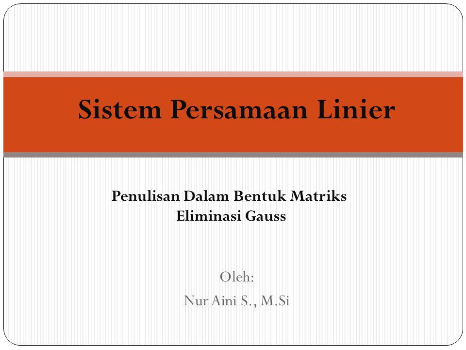 Penulisan Dalam Bentuk Matriks Eliminasi Gauss Sistem Persamaan Linier Oleh: Nur Aini S., M.Si