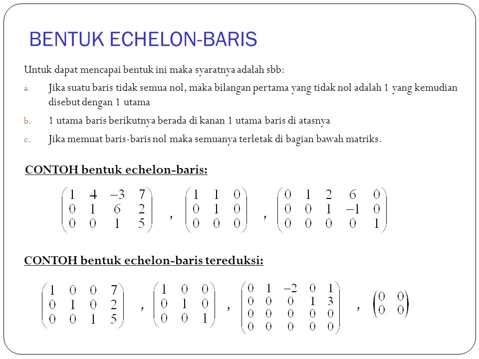 BENTUK ECHELON-BARIS Untuk dapat mencapai bentuk ini maka syaratnya adalah sbb: a. Jika suatu baris tidak semua nol, maka bilangan pertama yang tidak
