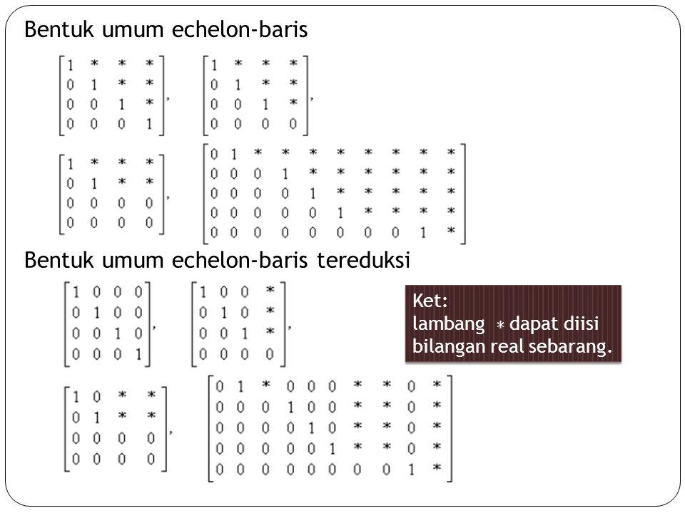 Bentuk umum echelon-baris Bentuk umum echelon-baris tereduksi Ket: lambang ∗ dapat diisi bilangan real sebarang. Ket: lambang ∗ dapat diisi bilangan r