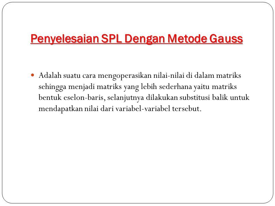 Penyelesaian SPL Dengan Metode Gauss Adalah suatu cara mengoperasikan nilai-nilai di dalam matriks sehingga menjadi matriks yang lebih sederhana yaitu