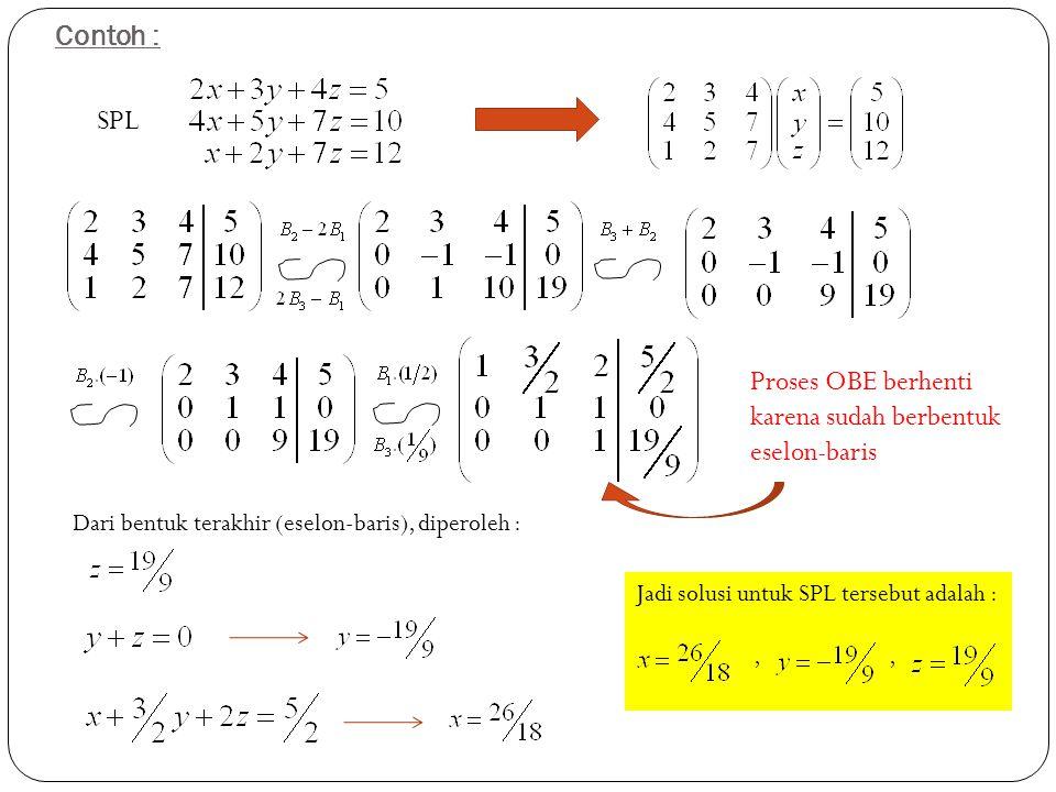 Contoh : SPL Proses OBE berhenti karena sudah berbentuk eselon-baris Dari bentuk terakhir (eselon-baris), diperoleh : Jadi solusi untuk SPL tersebut a