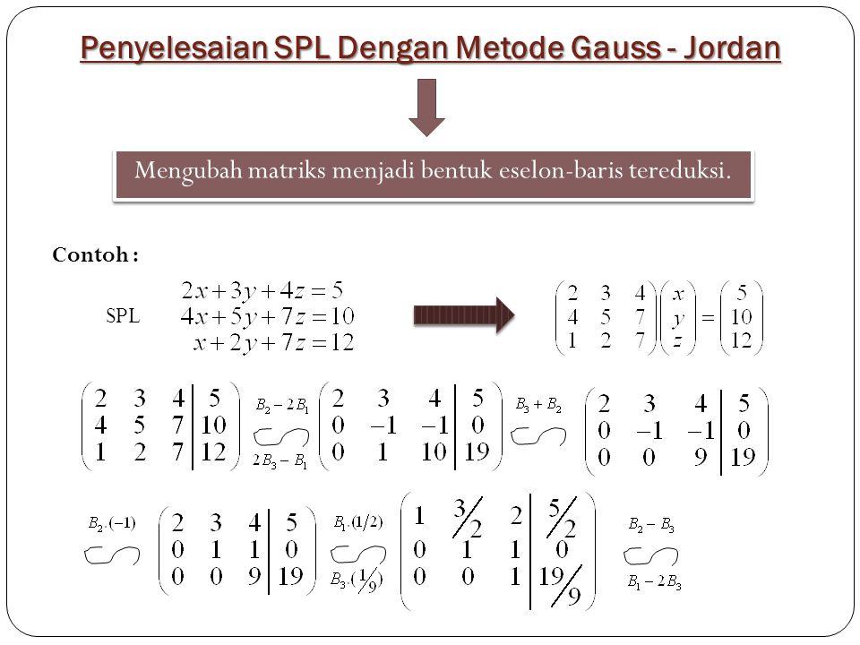 Penyelesaian SPL Dengan Metode Gauss - Jordan Mengubah matriks menjadi bentuk eselon-baris tereduksi. SPL Contoh :